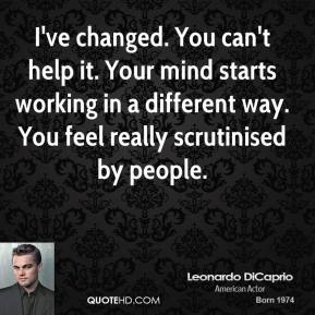Leonardo DiCaprio  - I've changed. You can't help it. Your mind starts working in a different way. You feel really scrutinised by people.