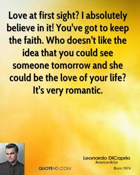 Love at first sight? I absolutely believe in it! You've got to keep the faith. Who doesn't like the idea that you could see someone tomorrow and she could be the love of your life? It's very romantic.