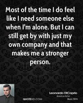 Most of the time I do feel like I need someone else when I'm alone. But I can still get by with just my own company and that makes me a stronger person.
