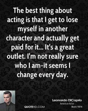 The best thing about acting is that I get to lose myself in another character and actually get paid for it... It's a great outlet. I'm not really sure who I am-it seems I change every day.