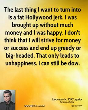 The last thing I want to turn into is a fat Hollywood jerk. I was brought up without much money and I was happy. I don't think that I will strive for money or success and end up greedy or big-headed. That only leads to unhappiness. I can still be dow.