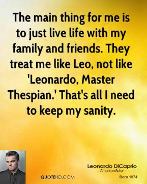 The main thing for me is to just live life with my family and friends. They treat me like Leo, not like 'Leonardo, Master Thespian.' That's all I need to keep my sanity.