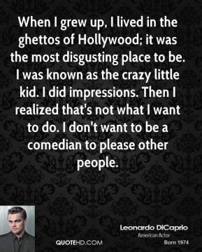 When I grew up, I lived in the ghettos of Hollywood; it was the most disgusting place to be. I was known as the crazy little kid. I did impressions. Then I realized that's not what I want to do. I don't want to be a comedian to please other people.