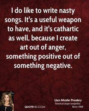 Lisa Marie Presley - I do like to write nasty songs. It's a useful weapon to have, and it's cathartic as well, because I create art out of anger, something positive out of something negative.