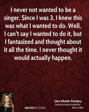 I never not wanted to be a singer. Since I was 3, I knew this was what I wanted to do. Well, I can't say I wanted to do it, but I fantasized and thought about it all the time. I never thought it would actually happen.