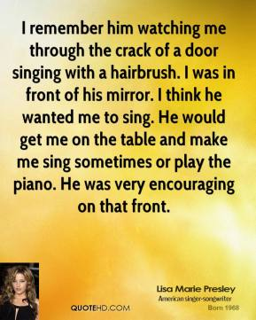 I remember him watching me through the crack of a door singing with a hairbrush. I was in front of his mirror. I think he wanted me to sing. He would get me on the table and make me sing sometimes or play the piano. He was very encouraging on that front.