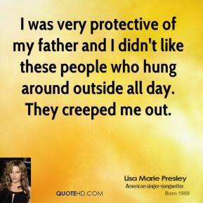I was very protective of my father and I didn't like these people who hung around outside all day. They creeped me out.