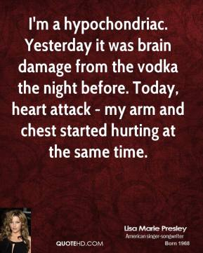 Lisa Marie Presley - I'm a hypochondriac. Yesterday it was brain damage from the vodka the night before. Today, heart attack - my arm and chest started hurting at the same time.