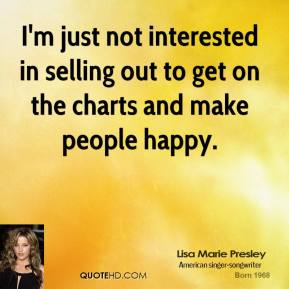 I'm just not interested in selling out to get on the charts and make people happy.
