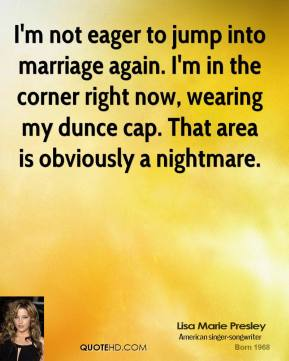 I'm not eager to jump into marriage again. I'm in the corner right now, wearing my dunce cap. That area is obviously a nightmare.