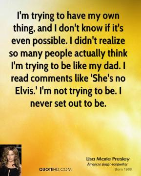 Lisa Marie Presley - I'm trying to have my own thing, and I don't know if it's even possible. I didn't realize so many people actually think I'm trying to be like my dad. I read comments like 'She's no Elvis.' I'm not trying to be. I never set out to be.