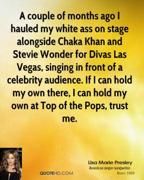 Lisa Marie Presley  - A couple of months ago I hauled my white ass on stage alongside Chaka Khan and Stevie Wonder for Divas Las Vegas, singing in front of a celebrity audience. If I can hold my own there, I can hold my own at Top of the Pops, trust me.