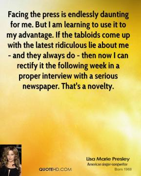 Lisa Marie Presley  - Facing the press is endlessly daunting for me. But I am learning to use it to my advantage. If the tabloids come up with the latest ridiculous lie about me - and they always do - then now I can rectify it the following week in a proper interview with a serious newspaper. That's a novelty.