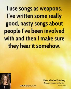 Lisa Marie Presley  - I use songs as weapons. I've written some really good, nasty songs about people I've been involved with and then I make sure they hear it somehow.