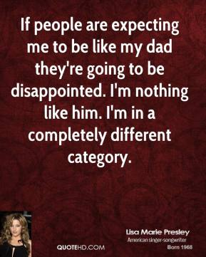 Lisa Marie Presley  - If people are expecting me to be like my dad they're going to be disappointed. I'm nothing like him. I'm in a completely different category.