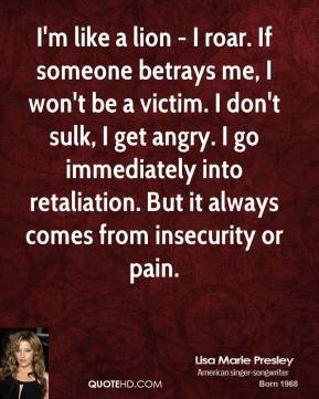 Lisa Marie Presley  - I'm like a lion - I roar. If someone betrays me, I won't be a victim. I don't sulk, I get angry. I go immediately into retaliation. But it always comes from insecurity or pain.