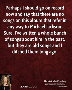 Lisa Marie Presley  - Perhaps I should go on record now and say that there are no songs on this album that refer in any way to Michael Jackson. Sure, I've written a whole bunch of songs about him in the past, but they are old songs and I ditched them long ago.