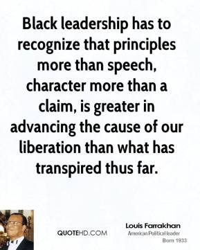 Louis Farrakhan - Black leadership has to recognize that principles more than speech, character more than a claim, is greater in advancing the cause of our liberation than what has transpired thus far.