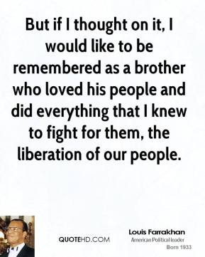 Louis Farrakhan - But if I thought on it, I would like to be remembered as a brother who loved his people and did everything that I knew to fight for them, the liberation of our people.