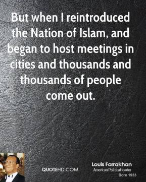 Louis Farrakhan - But when I reintroduced the Nation of Islam, and began to host meetings in cities and thousands and thousands of people come out.