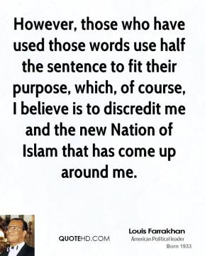 Louis Farrakhan - However, those who have used those words use half the sentence to fit their purpose, which, of course, I believe is to discredit me and the new Nation of Islam that has come up around me.