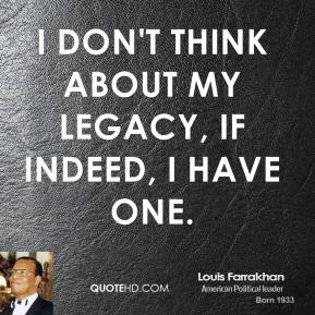 Louis Farrakhan - I don't think about my legacy, if indeed, I have one.