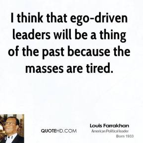 Louis Farrakhan - I think that ego-driven leaders will be a thing of the past because the masses are tired.
