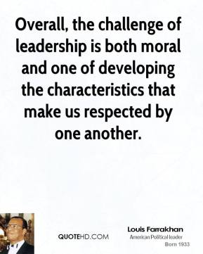 Overall, the challenge of leadership is both moral and one of developing the characteristics that make us respected by one another.