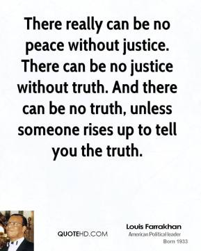 There really can be no peace without justice. There can be no justice without truth. And there can be no truth, unless someone rises up to tell you the truth.