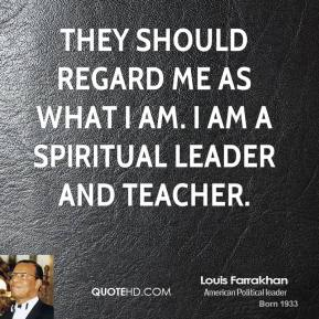 They should regard me as what I am. I am a spiritual leader and teacher.