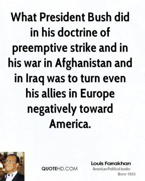 Louis Farrakhan - What President Bush did in his doctrine of preemptive strike and in his war in Afghanistan and in Iraq was to turn even his allies in Europe negatively toward America.