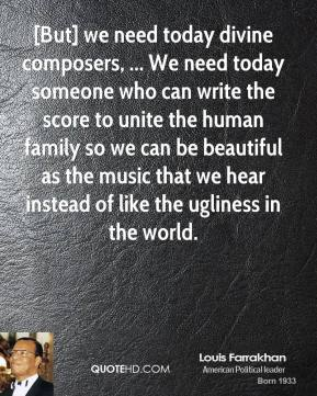 Louis Farrakhan  - [But] we need today divine composers, ... We need today someone who can write the score to unite the human family so we can be beautiful as the music that we hear instead of like the ugliness in the world.