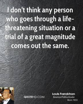 Louis Farrakhan  - I don't think any person who goes through a life-threatening situation or a trial of a great magnitude comes out the same.