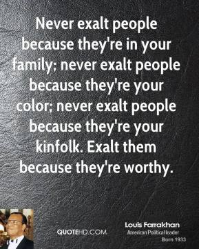 Never exalt people because they're in your family; never exalt people because they're your color; never exalt people because they're your kinfolk. Exalt them because they're worthy.