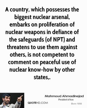 Mahmoud Ahmadinejad  - A country, which possesses the biggest nuclear arsenal, embarks on proliferation of nuclear weapons in defiance of the safeguards (of NPT) and threatens to use them against others, is not competent to comment on peaceful use of nuclear know-how by other states.