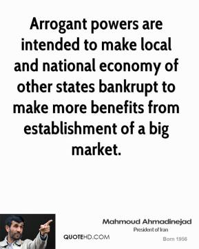 Mahmoud Ahmadinejad  - Arrogant powers are intended to make local and national economy of other states bankrupt to make more benefits from establishment of a big market.
