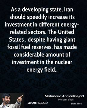 Mahmoud Ahmadinejad  - As a developing state, Iran should speedily increase its investment in different energy-related sectors. The United States , despite having giant fossil fuel reserves, has made considerable amount of investment in the nuclear energy field.