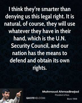 Mahmoud Ahmadinejad  - I think they're smarter than denying us this legal right. It is natural, of course, they will use whatever they have in their hand, which is the U.N. Security Council, and our nation has the means to defend and obtain its own rights.