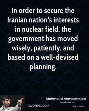 Mahmoud Ahmadinejad  - In order to secure the Iranian nation's interests in nuclear field, the government has moved wisely, patiently, and based on a well-devised planning.
