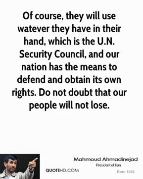 Mahmoud Ahmadinejad  - Of course, they will use watever they have in their hand, which is the U.N. Security Council, and our nation has the means to defend and obtain its own rights. Do not doubt that our people will not lose.