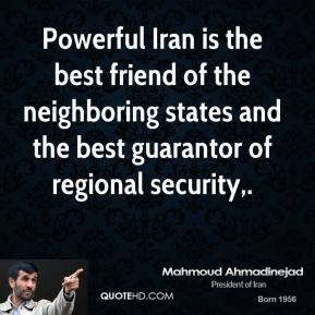 Mahmoud Ahmadinejad  - Powerful Iran is the best friend of the neighboring states and the best guarantor of regional security.