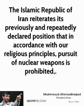 The Islamic Republic of Iran reiterates its previously and repeatedly declared position that in accordance with our religious principles, pursuit of nuclear weapons is prohibited.