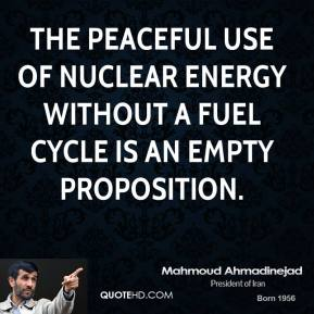 Mahmoud Ahmadinejad  - the peaceful use of nuclear energy without a fuel cycle is an empty proposition.