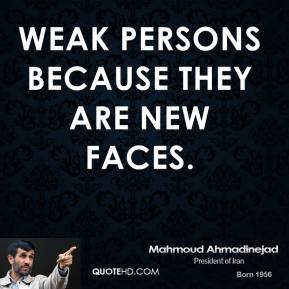 Mahmoud Ahmadinejad  - weak persons because they are new faces.