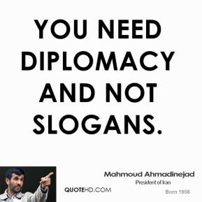 Mahmoud Ahmadinejad  - you need diplomacy and not slogans.
