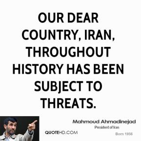 Mahmoud Ahmadinejad - Our dear country, Iran, throughout history has been subject to threats.