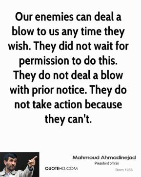 Our enemies can deal a blow to us any time they wish. They did not wait for permission to do this. They do not deal a blow with prior notice. They do not take action because they can't.