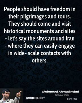 Mahmoud Ahmadinejad - People should have freedom in their pilgrimages and tours. They should come and visit historical monuments and sites - let's say the sites around Iran - where they can easily engage in wide- scale contacts with others.