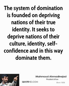 Mahmoud Ahmadinejad - The system of domination is founded on depriving nations of their true identity. It seeks to deprive nations of their culture, identity, self-confidence and in this way dominate them.