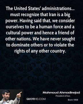 Mahmoud Ahmadinejad - The United States' administrations... must recognize that Iran is a big power. Having said that, we consider ourselves to be a human force and a cultural power and hence a friend of other nations. We have never sought to dominate others or to violate the rights of any other country.